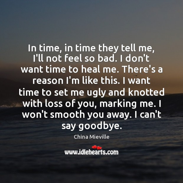 In time, in time they tell me, I'll not feel so bad. Goodbye Quotes Image