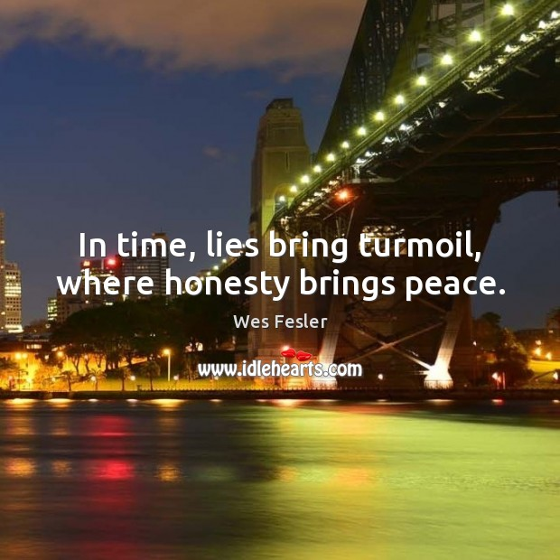 In time, lies bring turmoil, where honesty brings peace. Wes Fesler Picture Quote