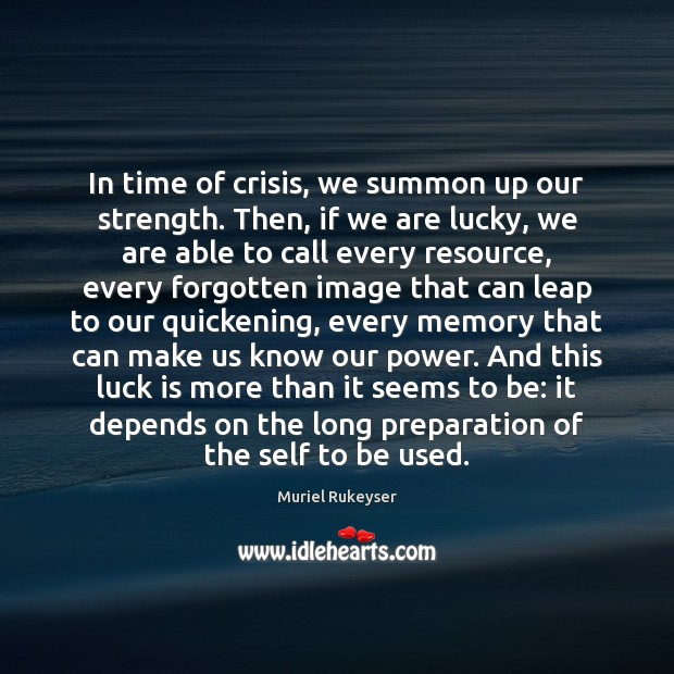 In time of crisis, we summon up our strength. Then, if we Muriel Rukeyser Picture Quote