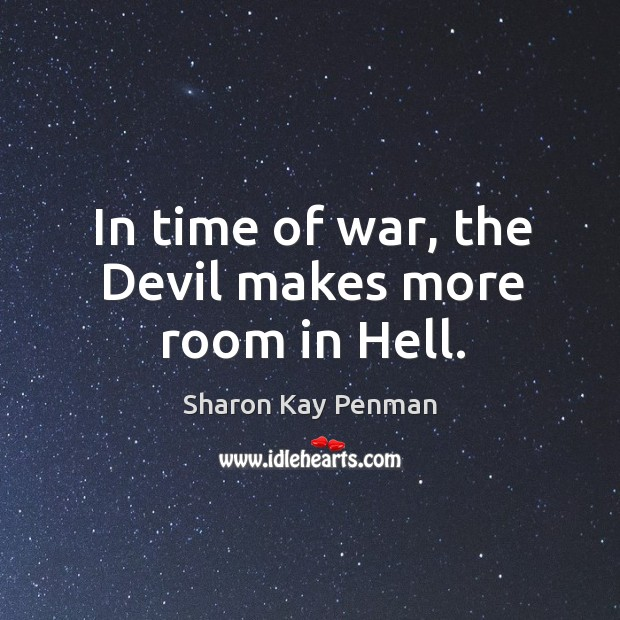 In time of war, the Devil makes more room in Hell. Sharon Kay Penman Picture Quote