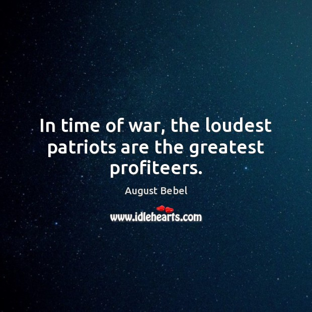 Image, In time of war, the loudest patriots are the greatest profiteers.