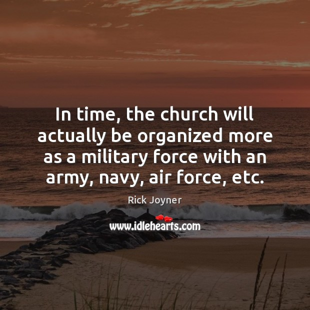 In time, the church will actually be organized more as a military Rick Joyner Picture Quote