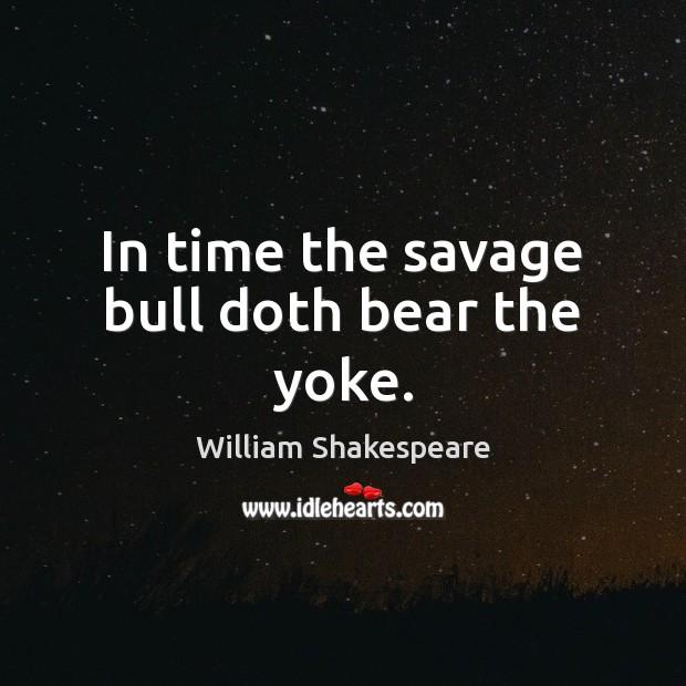 In time the savage bull doth bear the yoke. Image