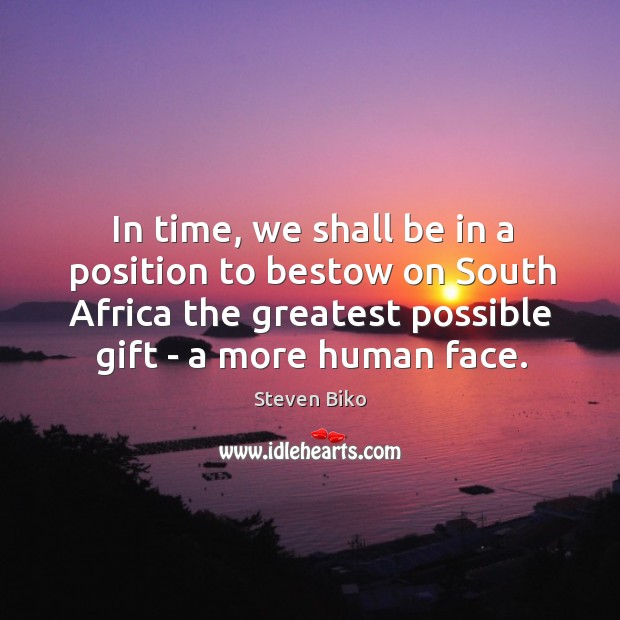 In time, we shall be in a position to bestow on South Steven Biko Picture Quote