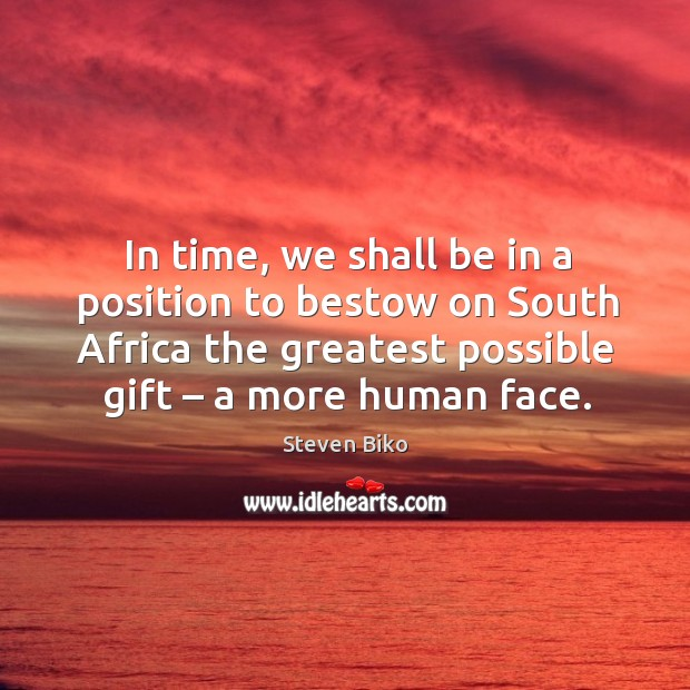 In time, we shall be in a position to bestow on south africa the greatest possible gift – a more human face. Steven Biko Picture Quote