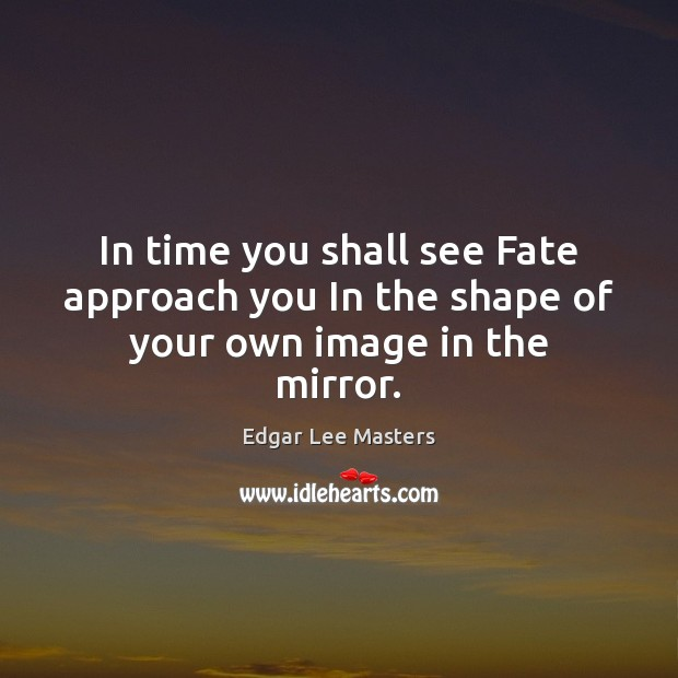 In time you shall see Fate approach you In the shape of your own image in the mirror. Edgar Lee Masters Picture Quote