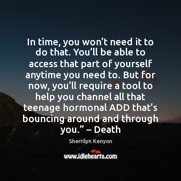 In time, you won't need it to do that. You'll Sherrilyn Kenyon Picture Quote