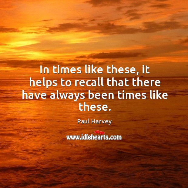 In times like these, it helps to recall that there have always been times like these. Paul Harvey Picture Quote