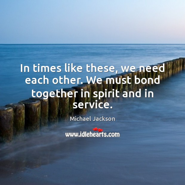 Image, In times like these, we need each other. We must bond together in spirit and in service.