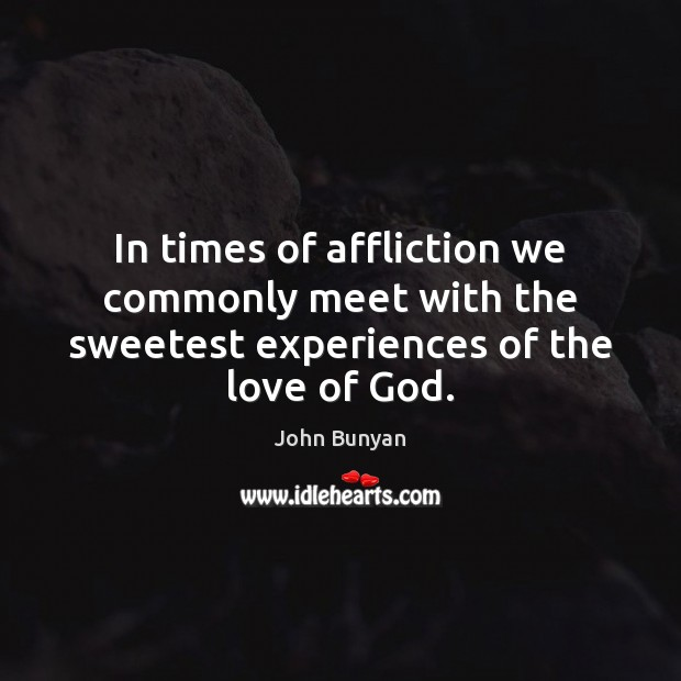 In times of affliction we commonly meet with the sweetest experiences of the love of God. John Bunyan Picture Quote