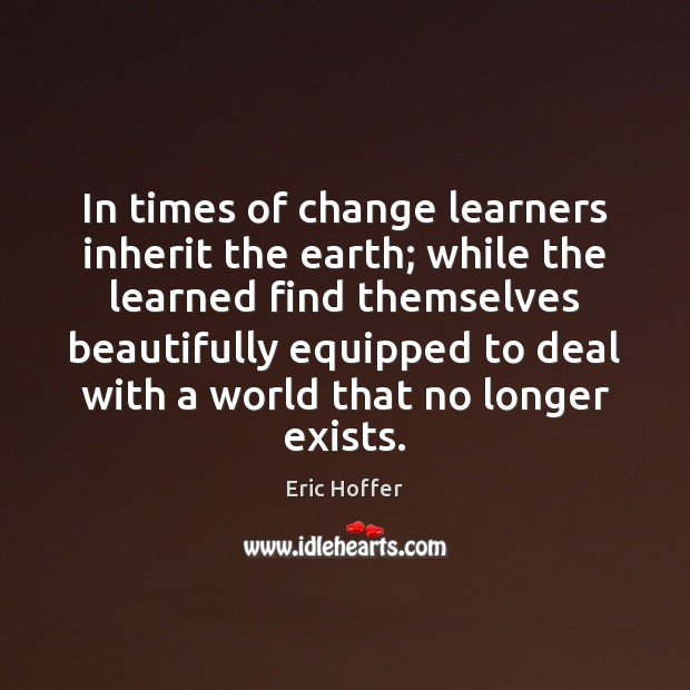 Image, In times of change learners inherit the earth; while the learned find