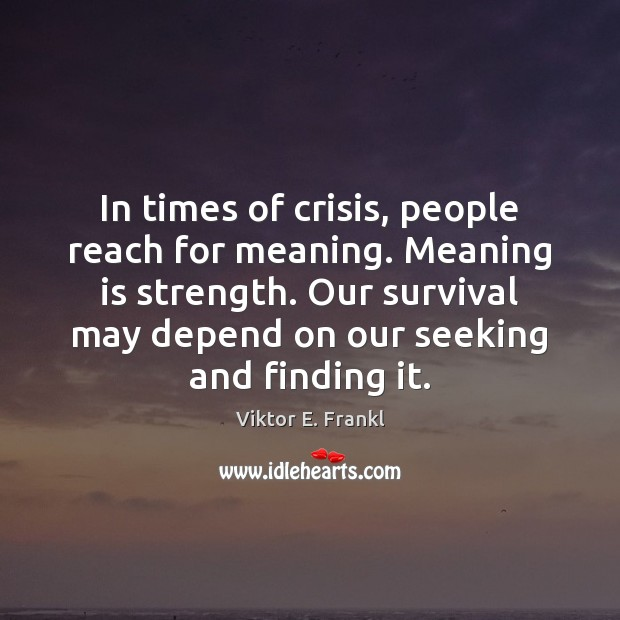 In times of crisis, people reach for meaning. Meaning is strength. Our Viktor E. Frankl Picture Quote