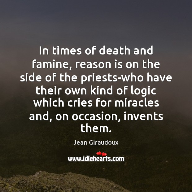 In times of death and famine, reason is on the side of Jean Giraudoux Picture Quote