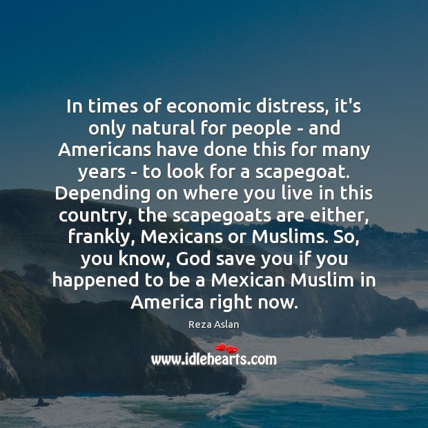 In times of economic distress, it's only natural for people – and Reza Aslan Picture Quote