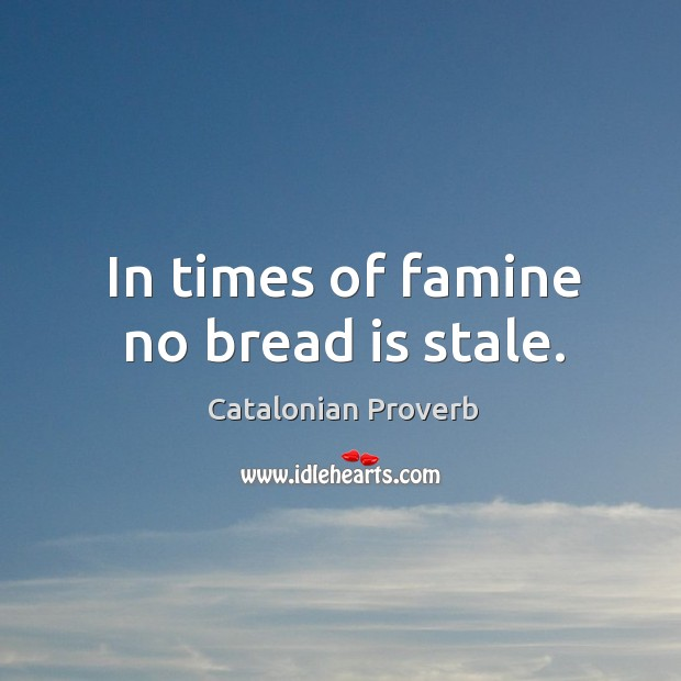 In times of famine no bread is stale. Catalonian Proverbs Image