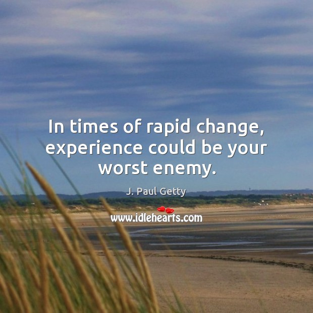 In times of rapid change, experience could be your worst enemy. Image