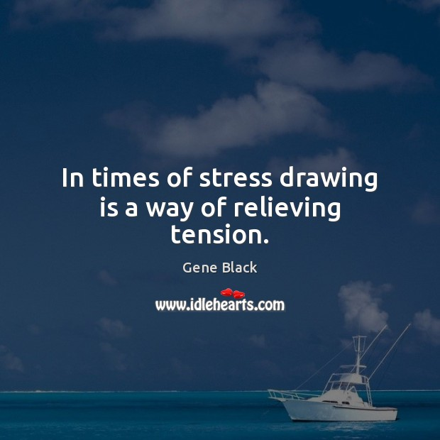 In times of stress drawing is a way of relieving tension. Image