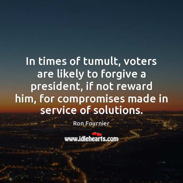 In times of tumult, voters are likely to forgive a president, if Ron Fournier Picture Quote