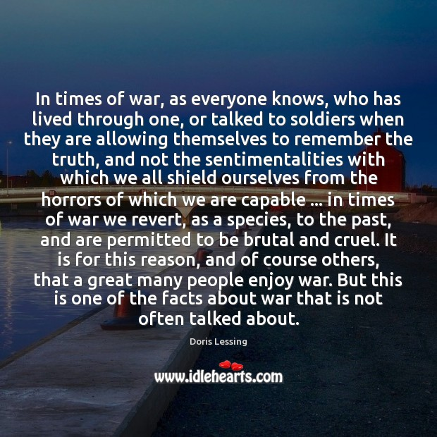 In times of war, as everyone knows, who has lived through one, Doris Lessing Picture Quote