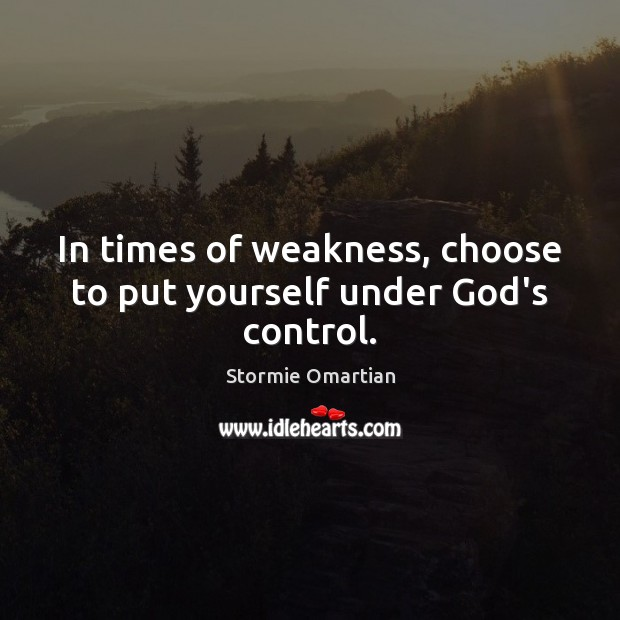In times of weakness, choose to put yourself under God's control. Stormie Omartian Picture Quote