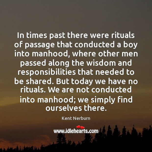 In times past there were rituals of passage that conducted a boy Kent Nerburn Picture Quote