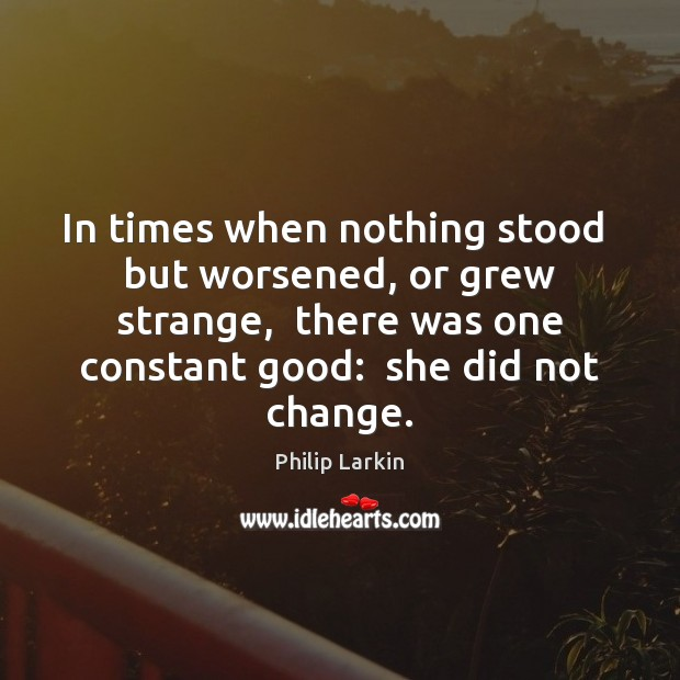 In times when nothing stood  but worsened, or grew strange,  there was Philip Larkin Picture Quote