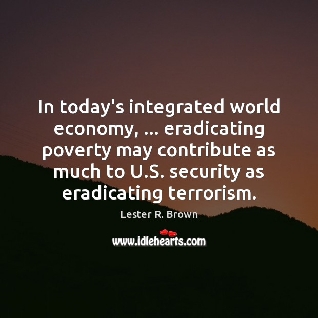 In today's integrated world economy, … eradicating poverty may contribute as much to Lester R. Brown Picture Quote