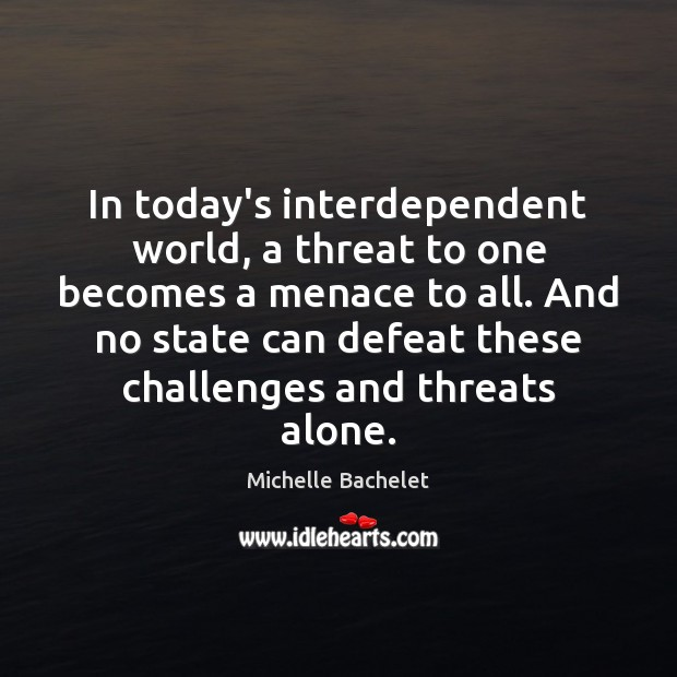 In today's interdependent world, a threat to one becomes a menace to Michelle Bachelet Picture Quote