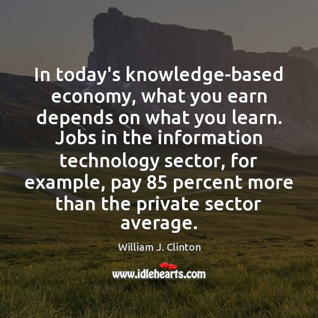 In today's knowledge-based economy, what you earn depends on what you learn. William J. Clinton Picture Quote