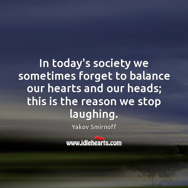In today's society we sometimes forget to balance our hearts and our Yakov Smirnoff Picture Quote