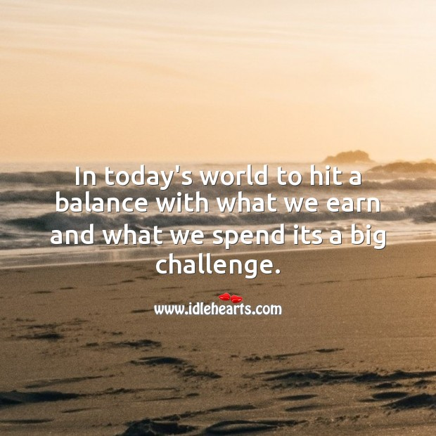 In today's world to hit a balance with what we earn and what we spend its a big challenge. Image