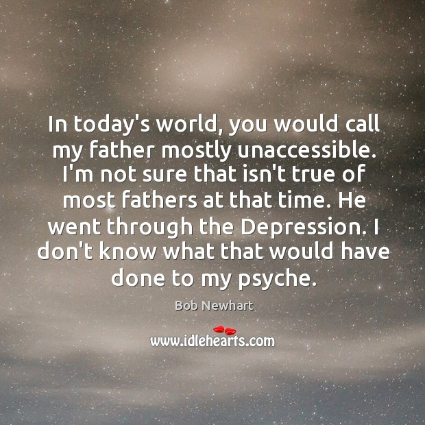 In today's world, you would call my father mostly unaccessible. I'm not Bob Newhart Picture Quote