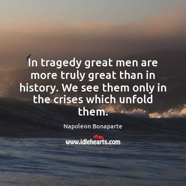 Image, In tragedy great men are more truly great than in history. We