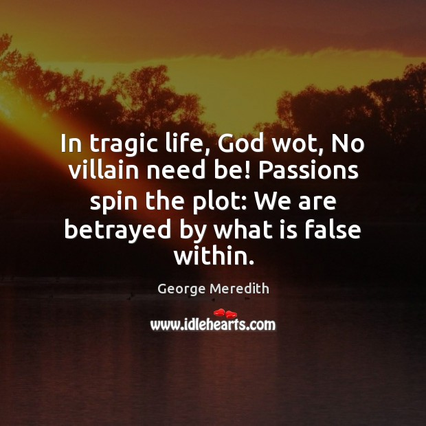 In tragic life, God wot, No villain need be! Passions spin the Image