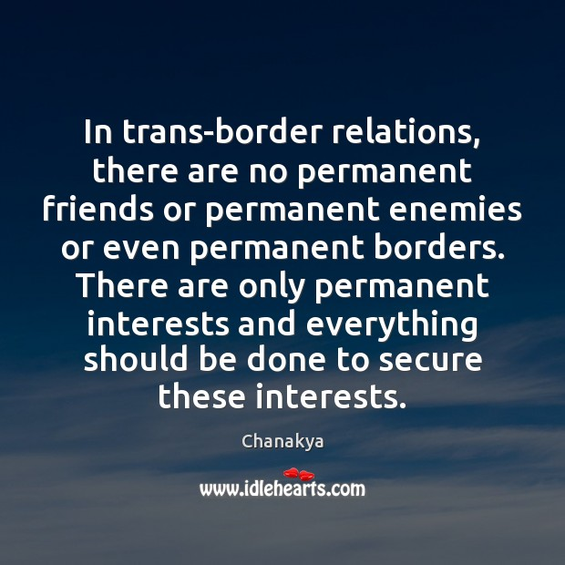 In trans-border relations, there are no permanent friends or permanent enemies or Chanakya Picture Quote