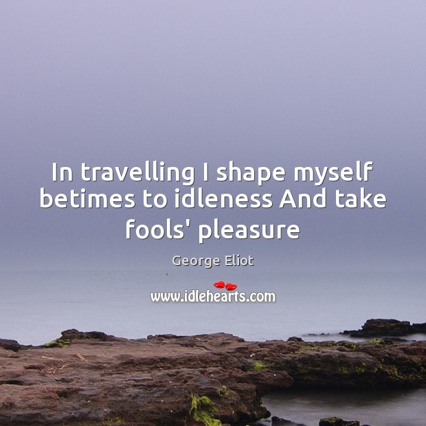 In travelling I shape myself betimes to idleness And take fools' pleasure Image