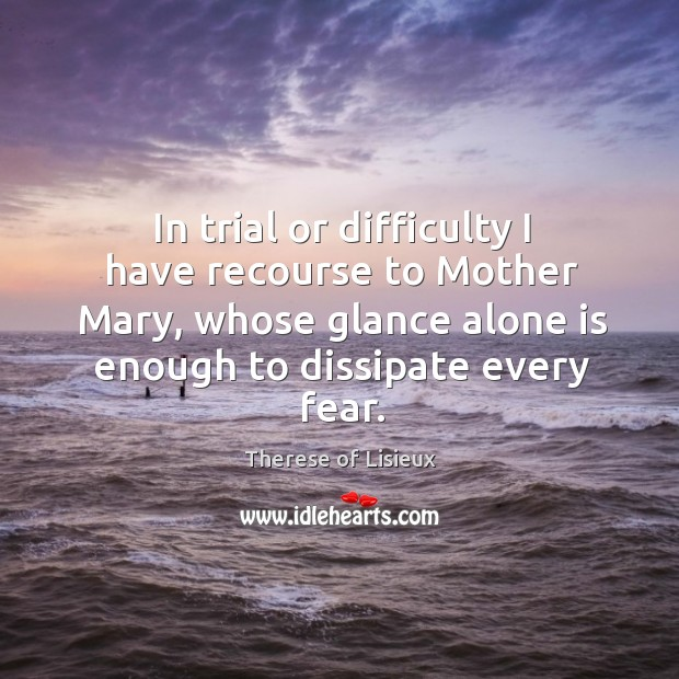 In trial or difficulty I have recourse to Mother Mary, whose glance Image
