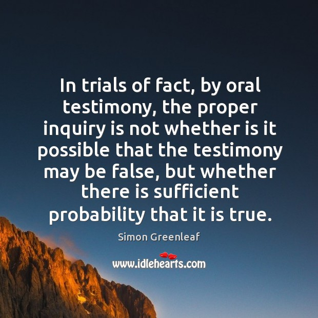 In trials of fact, by oral testimony, the proper inquiry is not whether is it possible Image