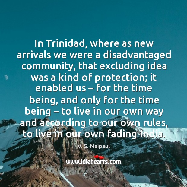 In trinidad, where as new arrivals we were a disadvantaged community, that excluding Image