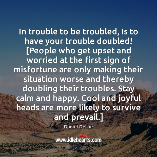 In trouble to be troubled, Is to have your trouble doubled! [People Daniel Defoe Picture Quote