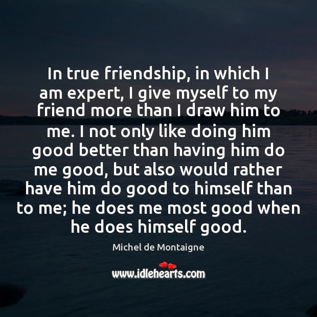 Image, In true friendship, in which I am expert, I give myself to