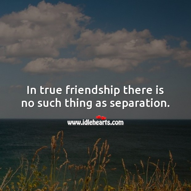 In true friendship there is no such thing as separation. True Friends Quotes Image