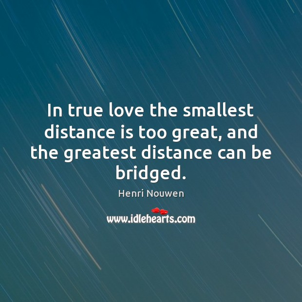 In true love the smallest distance is too great, and the greatest distance can be bridged. Henri Nouwen Picture Quote