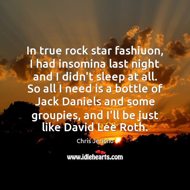 In true rock star fashiuon, I had insomina last night and I Chris Jericho Picture Quote