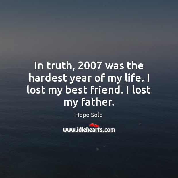 In truth, 2007 was the hardest year of my life. I lost my best friend. I lost my father. Image