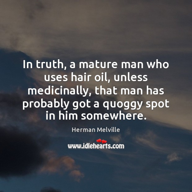In truth, a mature man who uses hair oil, unless medicinally, that Herman Melville Picture Quote