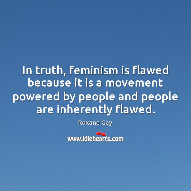 Image, In truth, feminism is flawed because it is a movement powered by