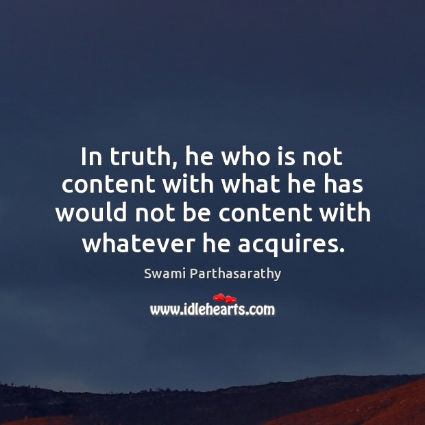 Image, In truth, he who is not content with what he has would