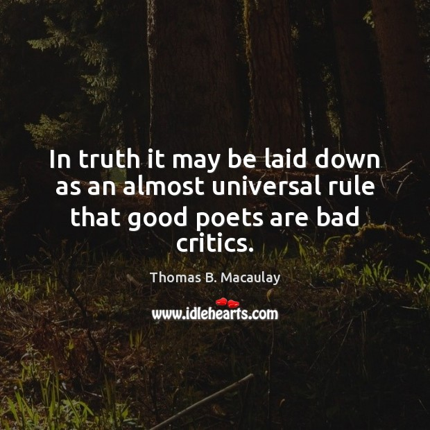 In truth it may be laid down as an almost universal rule that good poets are bad critics. Image
