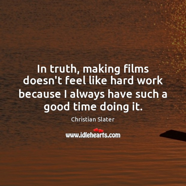 In truth, making films doesn't feel like hard work because I always Image